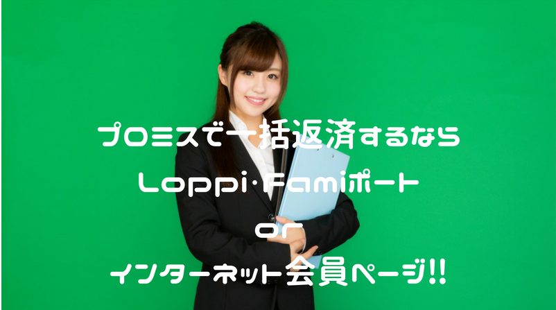 プロミスの一括返済するならLoppi・Famiポートorインターネット会員ページ‼